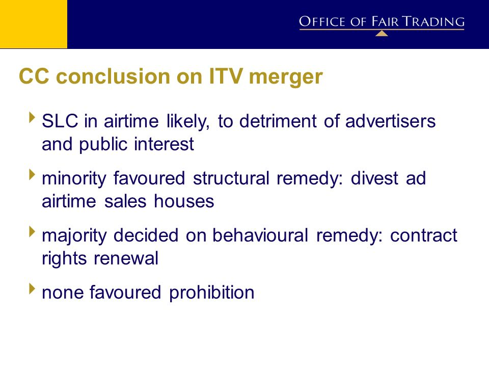 CC conclusion on ITV merger SLC in airtime likely, to detriment of advertisers and public interest minority favoured structural remedy: divest ad airtime sales houses majority decided on behavioural remedy: contract rights renewal none favoured prohibition