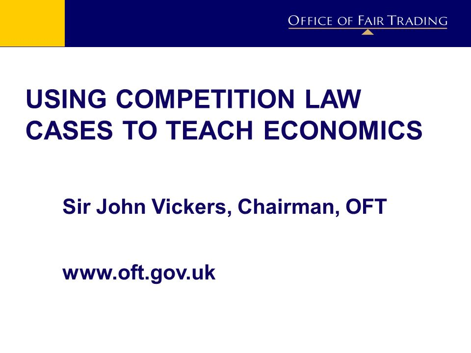 USING COMPETITION LAW CASES TO TEACH ECONOMICS Sir John Vickers, Chairman, OFT