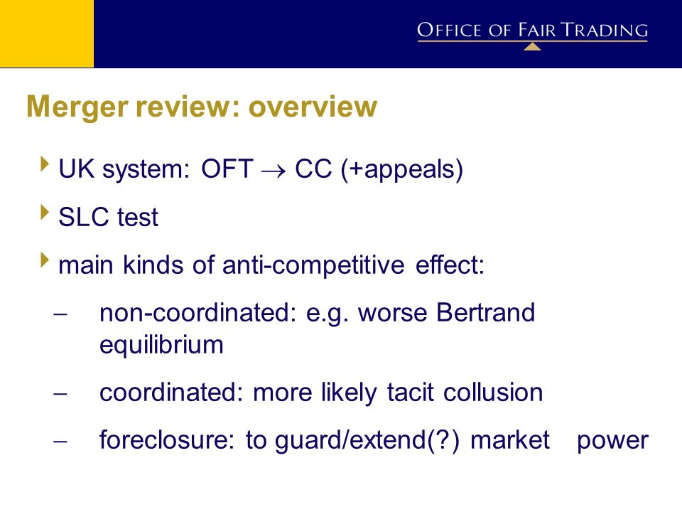 Merger review: overview UK system: OFT CC (+appeals) SLC test main kinds of anti-competitive effect: non-coordinated: e.g.