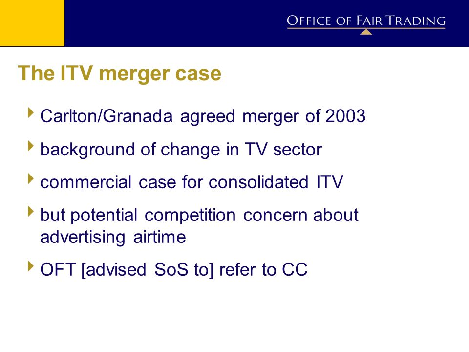 The ITV merger case Carlton/Granada agreed merger of 2003 background of change in TV sector commercial case for consolidated ITV but potential competition concern about advertising airtime OFT [advised SoS to] refer to CC
