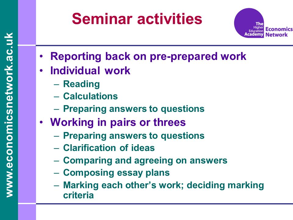 www.economicsnetwork.ac.uk Seminar activities Reporting back on pre-prepared work Individual work –Reading –Calculations –Preparing answers to questions Working in pairs or threes –Preparing answers to questions –Clarification of ideas –Comparing and agreeing on answers –Composing essay plans –Marking each others work; deciding marking criteria