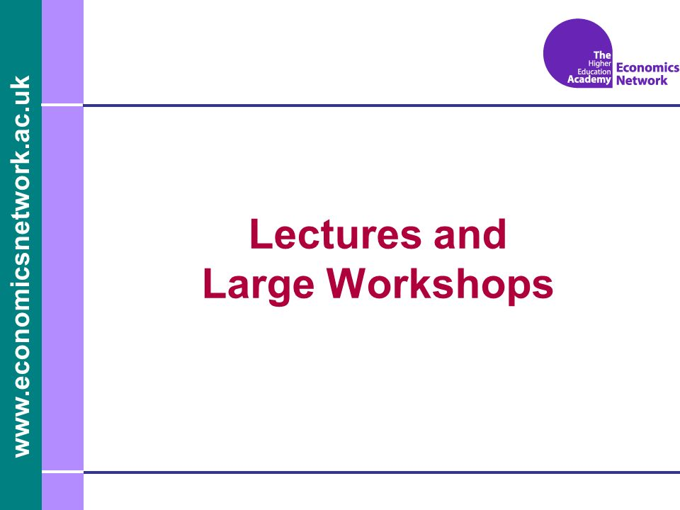 www.economicsnetwork.ac.uk Lectures and Large Workshops