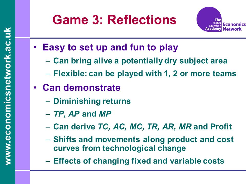 www.economicsnetwork.ac.uk Game 3: Reflections Easy to set up and fun to play –Can bring alive a potentially dry subject area –Flexible: can be played with 1, 2 or more teams Can demonstrate –Diminishing returns –TP, AP and MP –Can derive TC, AC, MC, TR, AR, MR and Profit –Shifts and movements along product and cost curves from technological change –Effects of changing fixed and variable costs