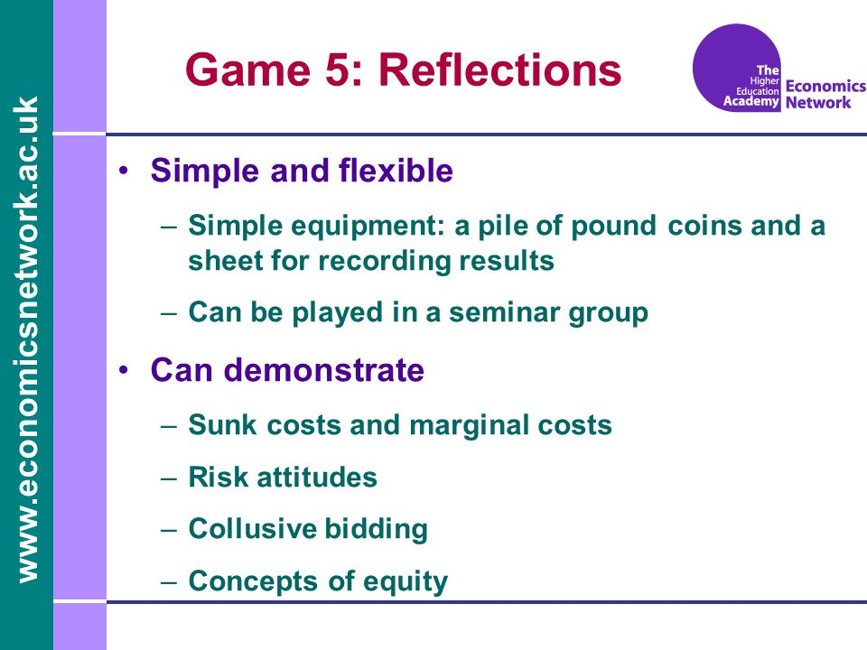 www.economicsnetwork.ac.uk Game 5: Reflections Simple and flexible –Simple equipment: a pile of pound coins and a sheet for recording results –Can be played in a seminar group Can demonstrate –Sunk costs and marginal costs –Risk attitudes –Collusive bidding –Concepts of equity