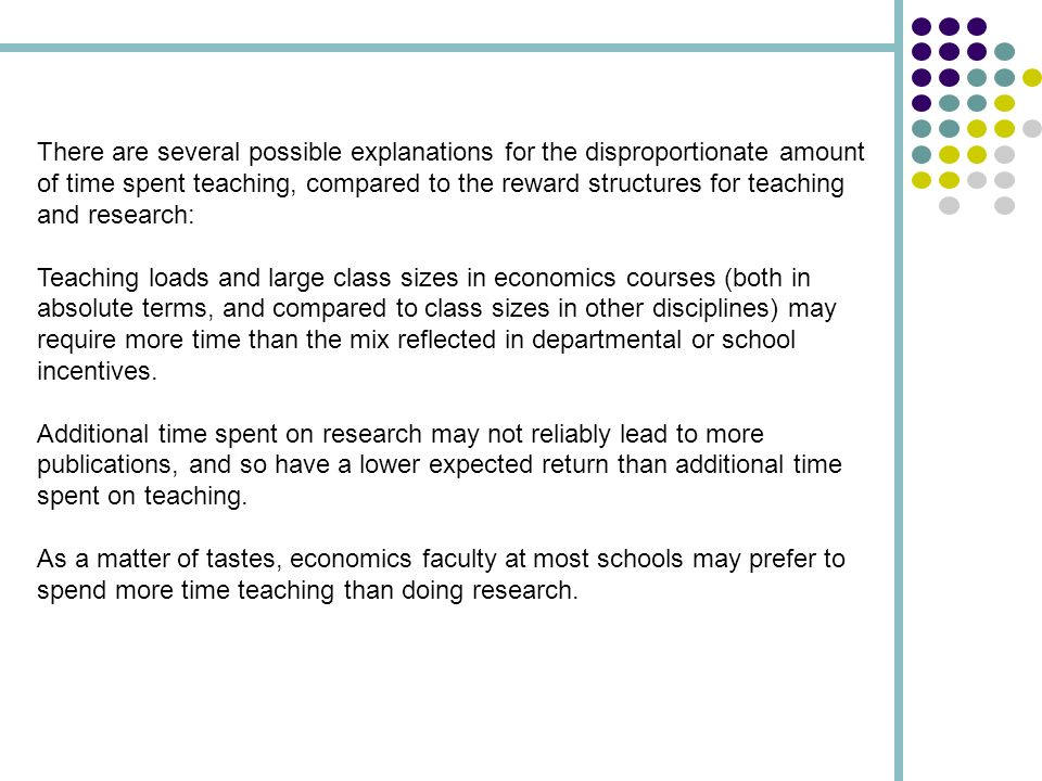 There are several possible explanations for the disproportionate amount of time spent teaching, compared to the reward structures for teaching and research: Teaching loads and large class sizes in economics courses (both in absolute terms, and compared to class sizes in other disciplines) may require more time than the mix reflected in departmental or school incentives.