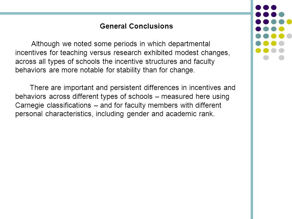 General Conclusions Although we noted some periods in which departmental incentives for teaching versus research exhibited modest changes, across all types of schools the incentive structures and faculty behaviors are more notable for stability than for change.