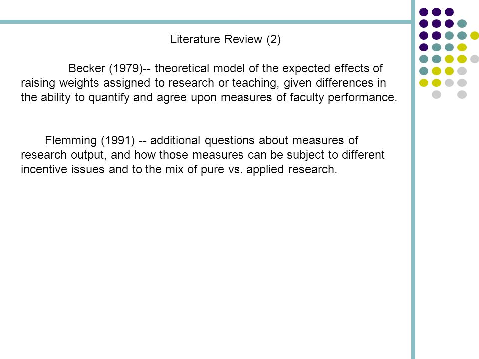 Literature Review (2) Becker (1979)-- theoretical model of the expected effects of raising weights assigned to research or teaching, given differences in the ability to quantify and agree upon measures of faculty performance.