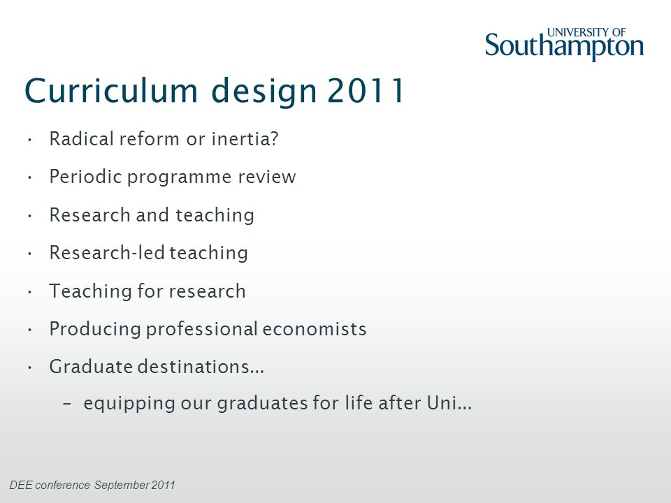 DEE conference September 2011 Curriculum design 2012 QAA Economics subject benchmarks –provide a foundation –but can be achieved in a subset of modules in a programme Student choice and opportunity –maintaining disciplinary coverage and rigour –broadening horizons http://www.qaa.ac.uk/Publications/InformationAndGuidance/Documents/Economics.pdf