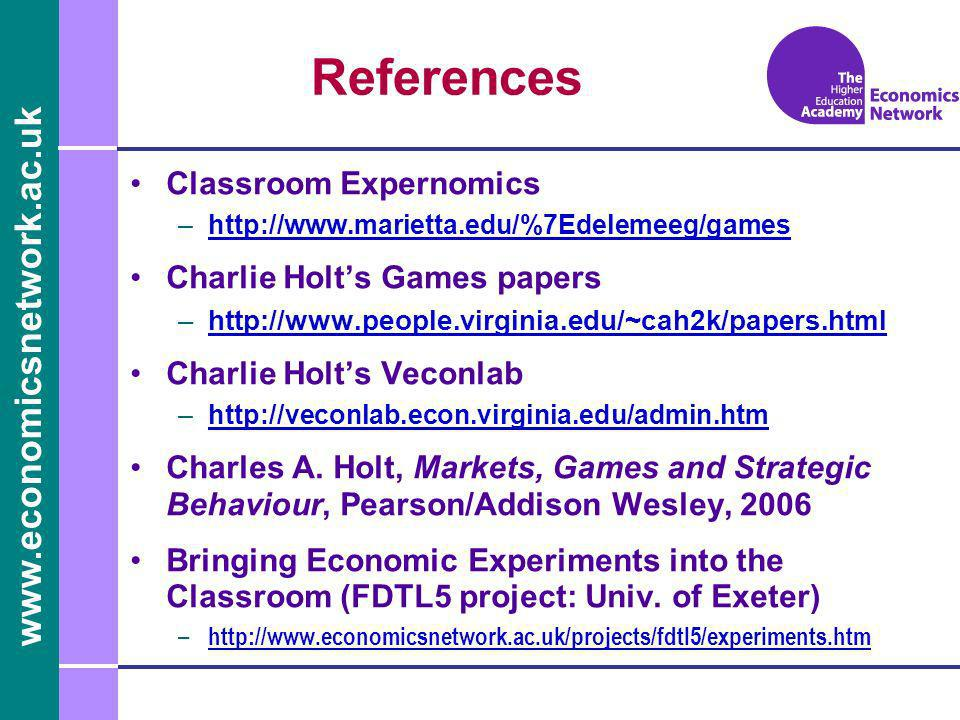 www.economicsnetwork.ac.uk References Classroom Expernomics –http://www.marietta.edu/%7Edelemeeg/gameshttp://www.marietta.edu/%7Edelemeeg/games Charlie Holts Games papers –http://www.people.virginia.edu/~cah2k/papers.htmlhttp://www.people.virginia.edu/~cah2k/papers.html Charlie Holts Veconlab –http://veconlab.econ.virginia.edu/admin.htmhttp://veconlab.econ.virginia.edu/admin.htm Charles A.