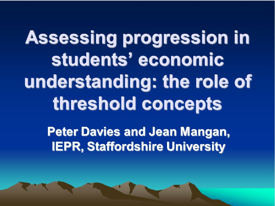 Assessing progression in students economic understanding: the role of threshold concepts Peter Davies and Jean Mangan, IEPR, Staffordshire University