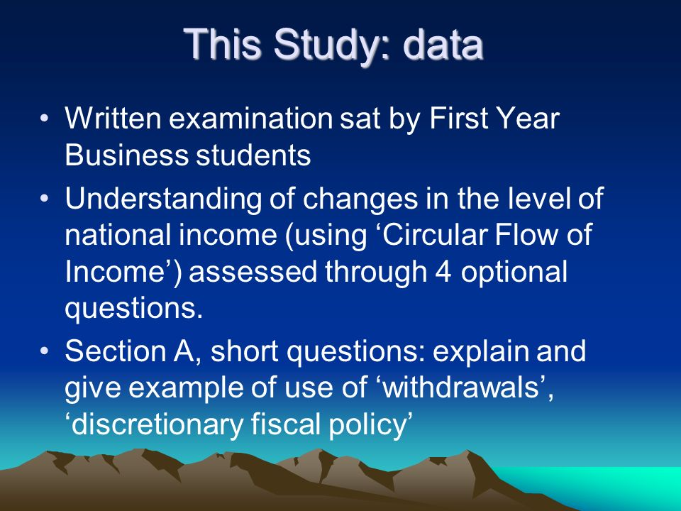 This Study: data Written examination sat by First Year Business students Understanding of changes in the level of national income (using Circular Flow of Income) assessed through 4 optional questions.