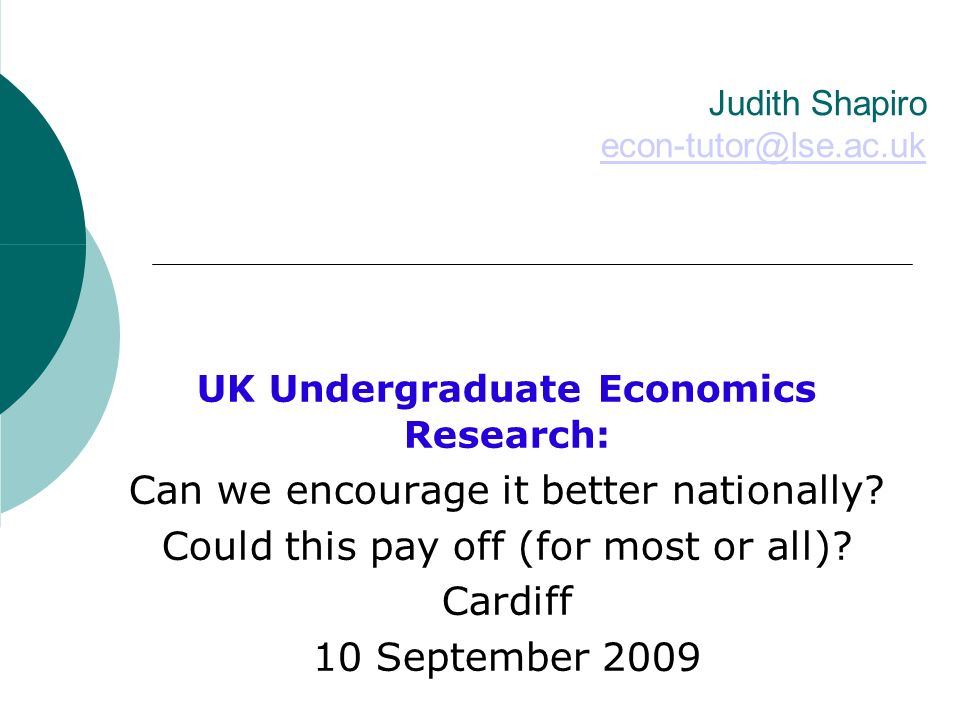 Judith Shapiro econ-tutor@lse.ac.uk econ-tutor@lse.ac.uk UK Undergraduate Economics Research: Can we encourage it better nationally.