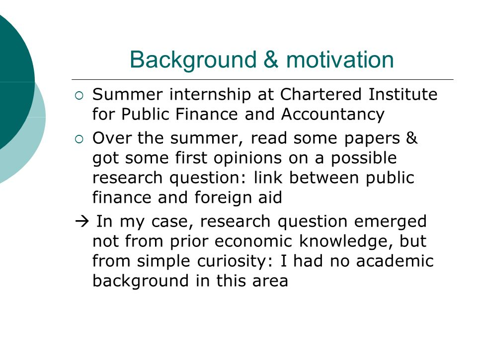 Background & motivation Summer internship at Chartered Institute for Public Finance and Accountancy Over the summer, read some papers & got some first opinions on a possible research question: link between public finance and foreign aid In my case, research question emerged not from prior economic knowledge, but from simple curiosity: I had no academic background in this area