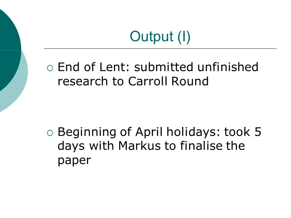 Output (I) End of Lent: submitted unfinished research to Carroll Round Beginning of April holidays: took 5 days with Markus to finalise the paper