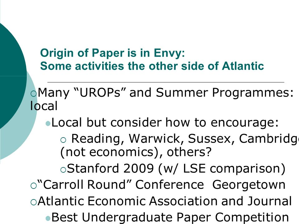 Origin of Paper is in Envy: Some activities the other side of Atlantic Many UROPs and Summer Programmes: local Local but consider how to encourage: Reading, Warwick, Sussex, Cambridge (not economics), others.