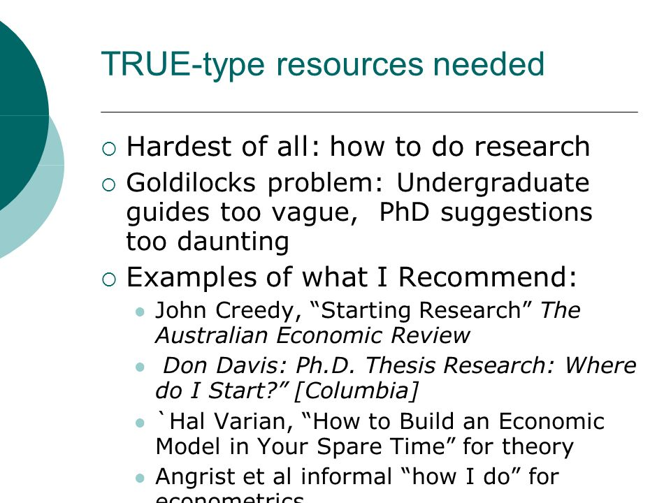 TRUE-type resources needed Hardest of all: how to do research Goldilocks problem: Undergraduate guides too vague, PhD suggestions too daunting Examples of what I Recommend: John Creedy, Starting Research The Australian Economic Review Don Davis: Ph.D.