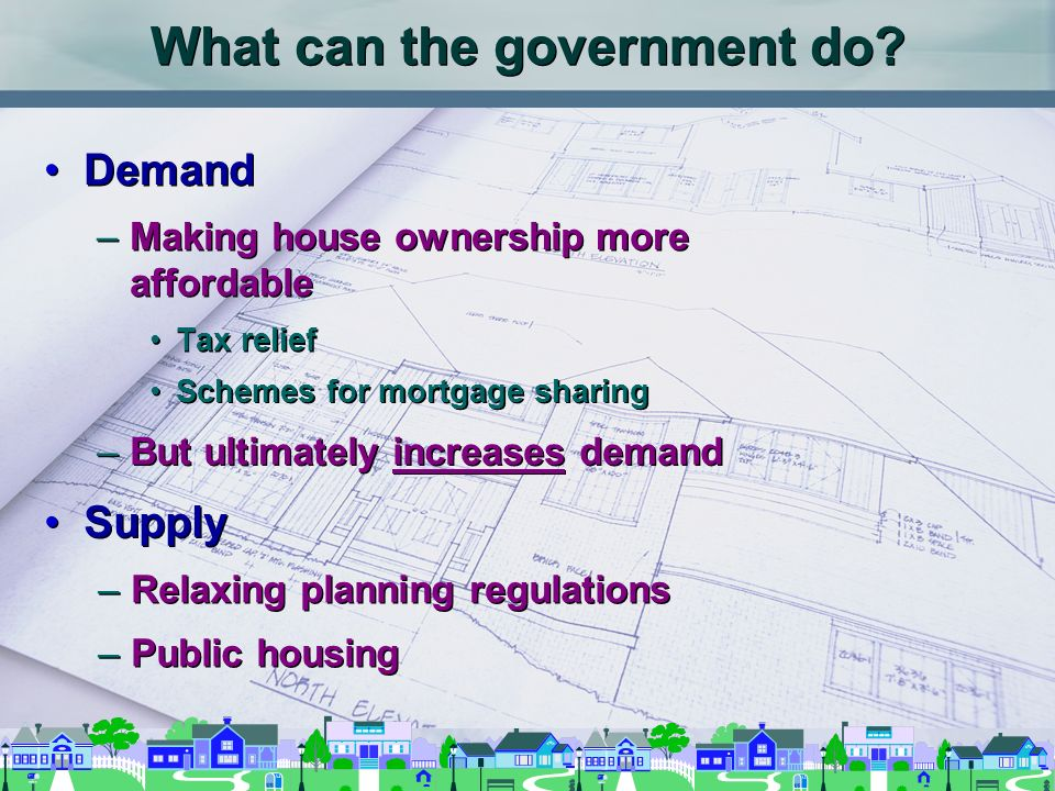 What can the government do? Demand –Making house ownership more affordable Tax relief Demand –Making house ownership more affordable Tax relief Scheme