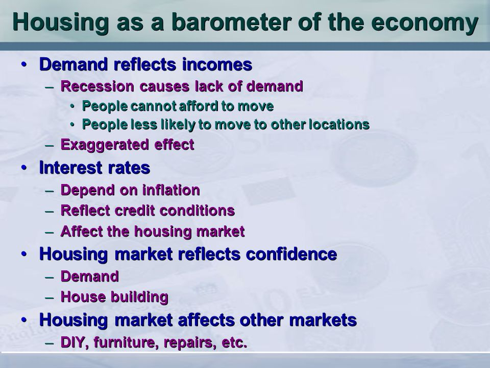 Housing as a barometer of the economy Demand reflects incomes –Recession causes lack of demand People cannot afford to move People less likely to move