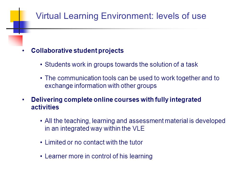 Virtual Learning Environment: levels of use Collaborative student projects Students work in groups towards the solution of a task The communication to