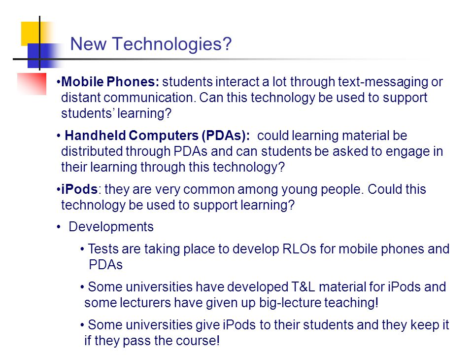 New Technologies? Mobile Phones: students interact a lot through text-messaging or distant communication. Can this technology be used to support stude
