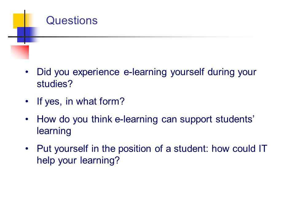 Questions Did you experience e-learning yourself during your studies? If yes, in what form? How do you think e-learning can support students learning