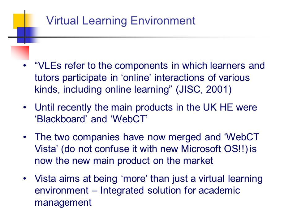 Virtual Learning Environment VLEs refer to the components in which learners and tutors participate in online interactions of various kinds, including