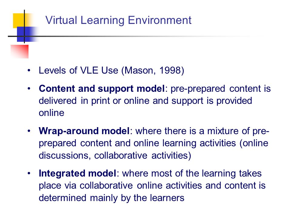 Virtual Learning Environment Levels of VLE Use (Mason, 1998) Content and support model: pre-prepared content is delivered in print or online and suppo