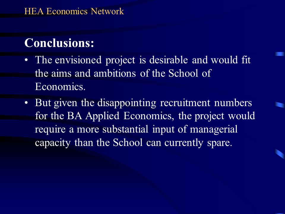 Conclusions: The envisioned project is desirable and would fit the aims and ambitions of the School of Economics. But given the disappointing recruitm
