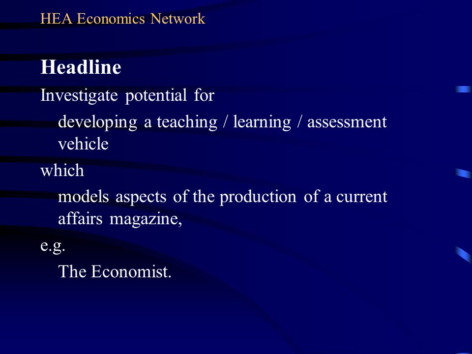 HEA Economics Network Headline Investigate potential for developing a teaching / learning / assessment vehicle which models aspects of the production