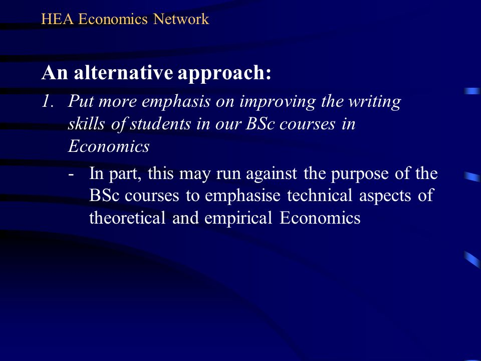An alternative approach: 1.Put more emphasis on improving the writing skills of students in our BSc courses in Economics - In part, this may run again