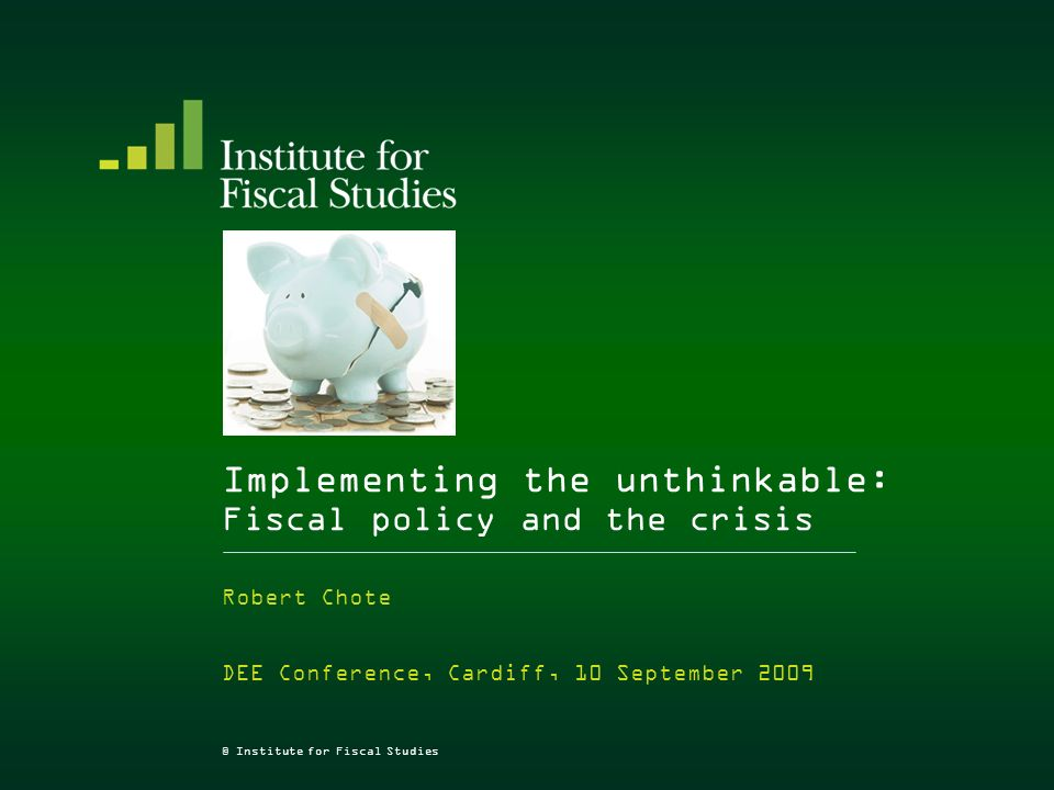 © Institute for Fiscal Studies Implementing the unthinkable: Fiscal policy and the crisis Robert Chote DEE Conference, Cardiff, 10 September 2009