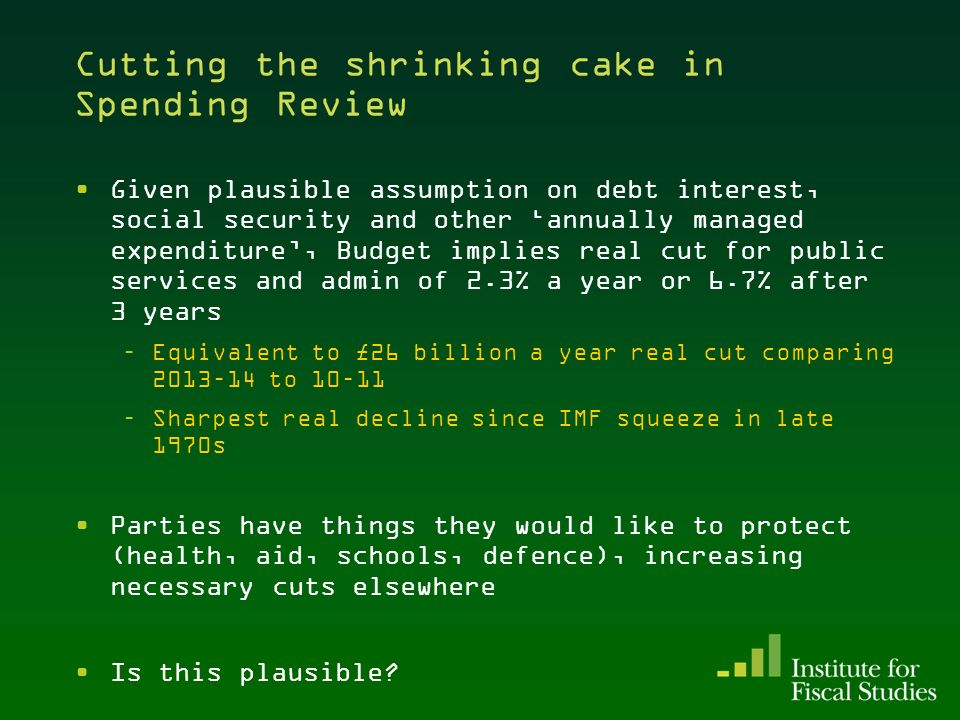 Cutting the shrinking cake in Spending Review Given plausible assumption on debt interest, social security and other annually managed expenditure, Budget implies real cut for public services and admin of 2.3% a year or 6.7% after 3 years –Equivalent to £26 billion a year real cut comparing 2013–14 to 10–11 –Sharpest real decline since IMF squeeze in late 1970s Parties have things they would like to protect (health, aid, schools, defence), increasing necessary cuts elsewhere Is this plausible.