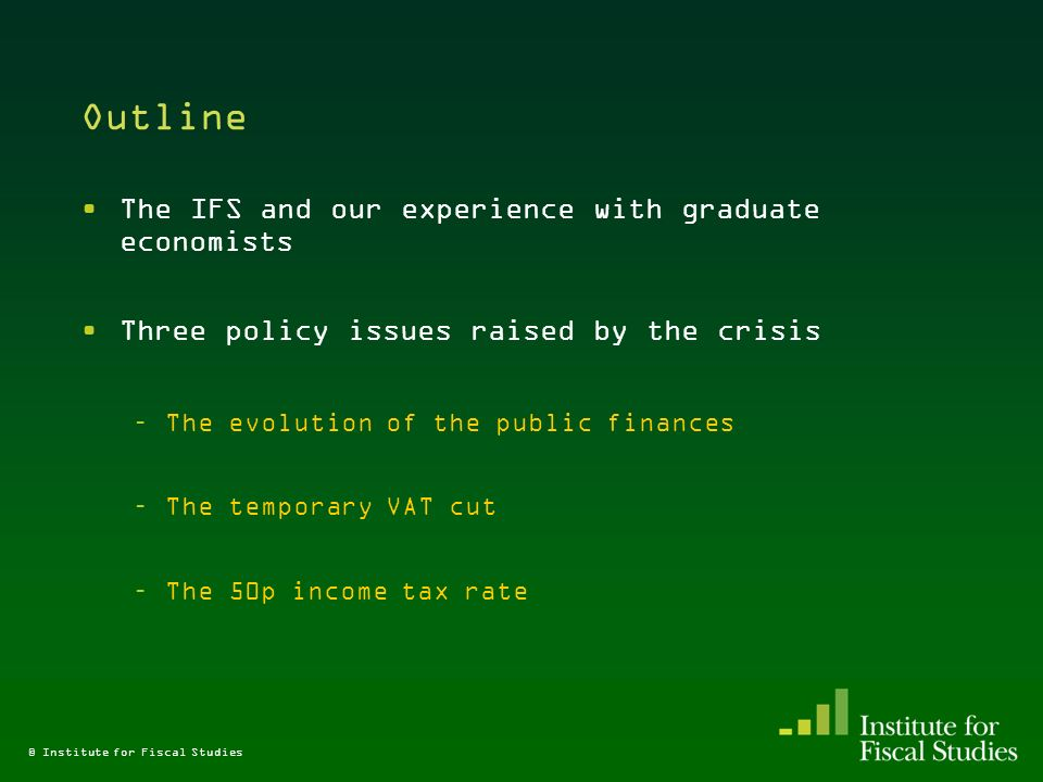 Outline The IFS and our experience with graduate economists Three policy issues raised by the crisis –The evolution of the public finances –The temporary VAT cut –The 50p income tax rate © Institute for Fiscal Studies
