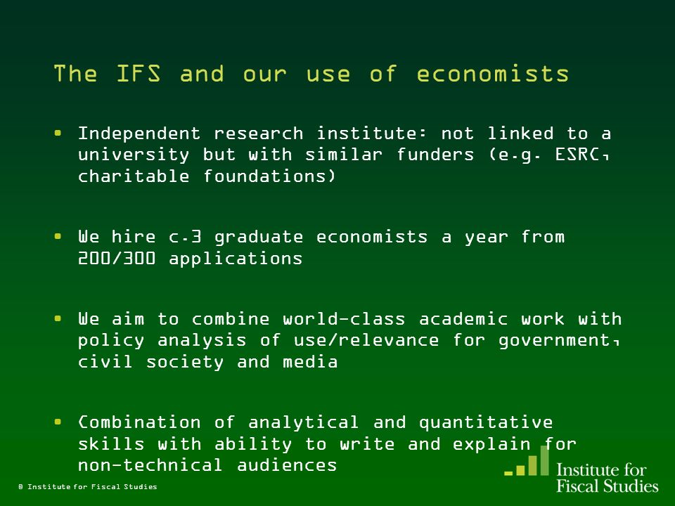 The IFS and our use of economists Independent research institute: not linked to a university but with similar funders (e.g.