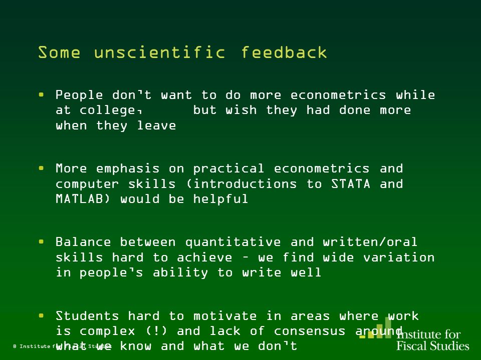 Some unscientific feedback People dont want to do more econometrics while at college, but wish they had done more when they leave More emphasis on practical econometrics and computer skills (introductions to STATA and MATLAB) would be helpful Balance between quantitative and written/oral skills hard to achieve – we find wide variation in peoples ability to write well Students hard to motivate in areas where work is complex (!) and lack of consensus around what we know and what we dont © Institute for Fiscal Studies