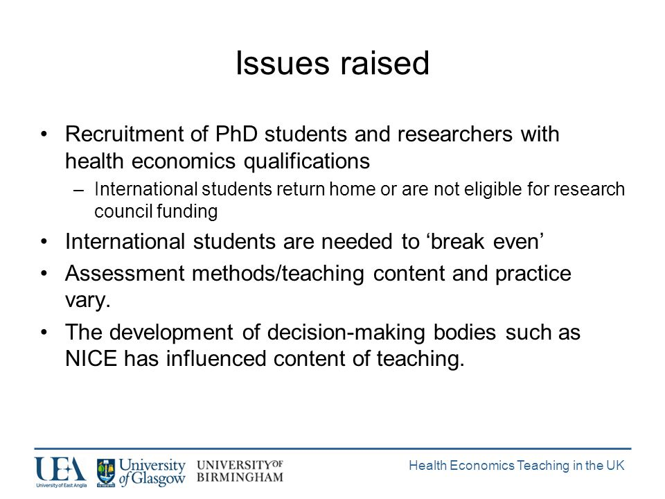 Health Economics Teaching in the UK Issues raised Recruitment of PhD students and researchers with health economics qualifications –International students return home or are not eligible for research council funding International students are needed to break even Assessment methods/teaching content and practice vary.