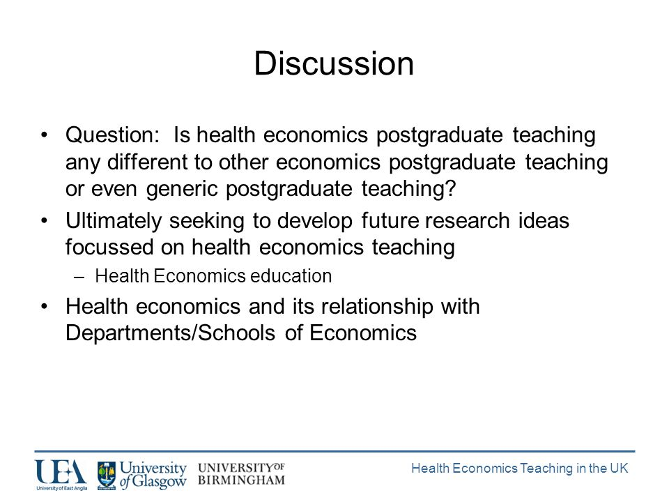 Health Economics Teaching in the UK Discussion Question: Is health economics postgraduate teaching any different to other economics postgraduate teaching or even generic postgraduate teaching.