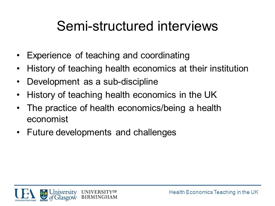 Health Economics Teaching in the UK Semi-structured interviews Experience of teaching and coordinating History of teaching health economics at their institution Development as a sub-discipline History of teaching health economics in the UK The practice of health economics/being a health economist Future developments and challenges