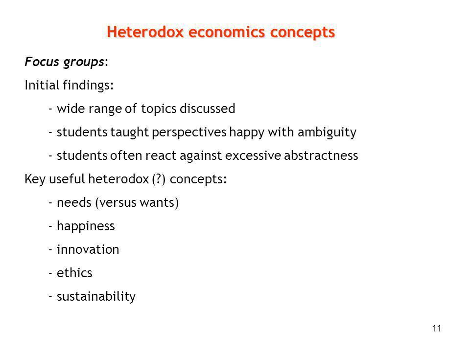 11 Heterodox economics concepts Focus groups: Initial findings: - wide range of topics discussed - students taught perspectives happy with ambiguity -