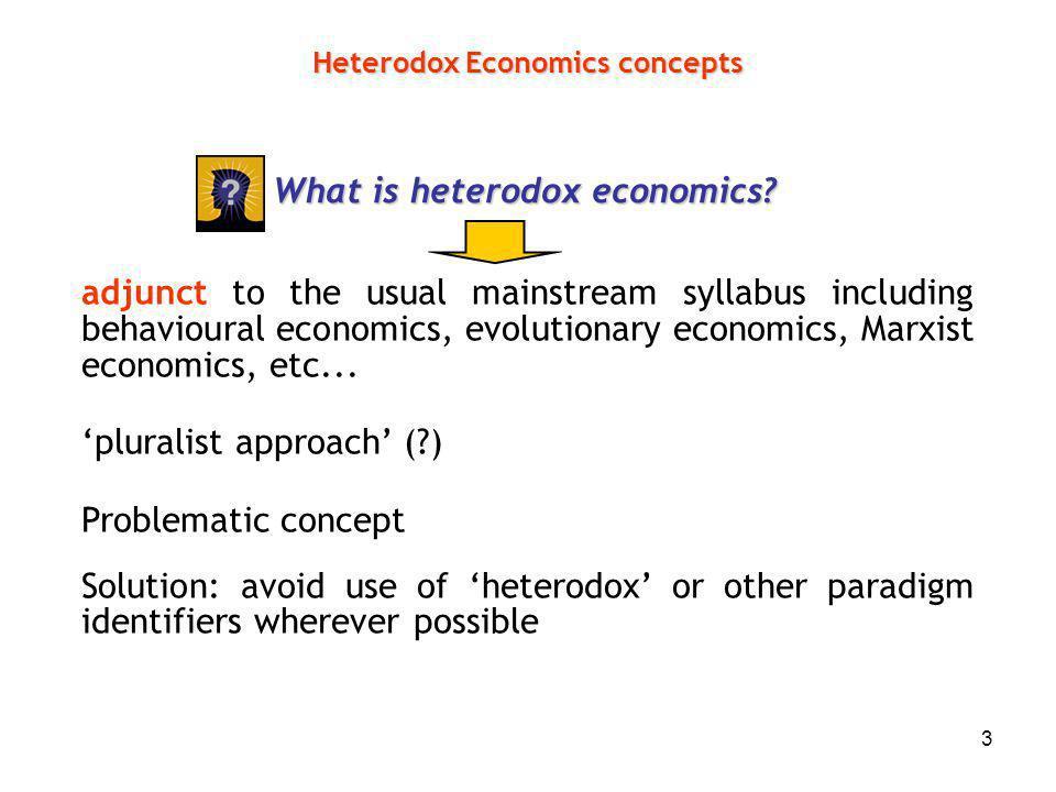 3 Heterodox Economics concepts What is heterodox economics? adjunct to the usual mainstream syllabus including behavioural economics, evolutionary eco