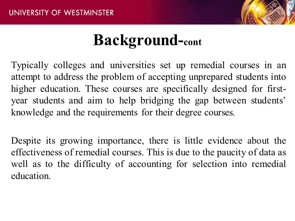 Background- cont Typically colleges and universities set up remedial courses in an attempt to address the problem of accepting unprepared students int