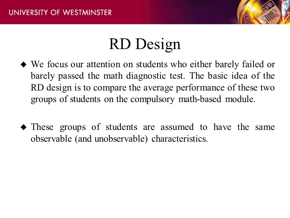 RD Design u We focus our attention on students who either barely failed or barely passed the math diagnostic test. The basic idea of the RD design is