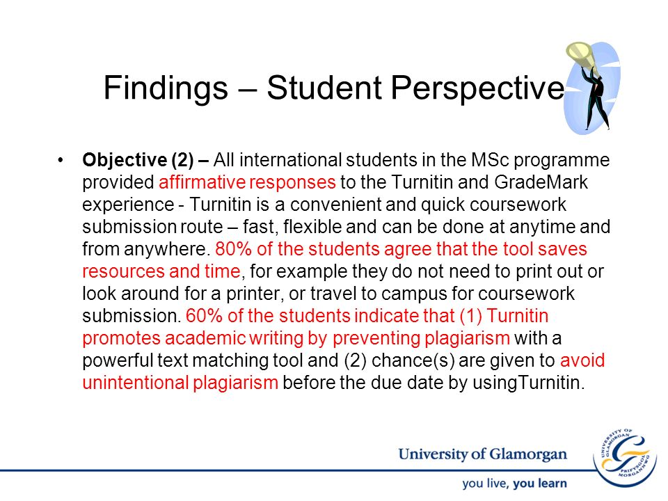 Findings – Student Perspective Objective (2) – All international students in the MSc programme provided affirmative responses to the Turnitin and GradeMark experience - Turnitin is a convenient and quick coursework submission route – fast, flexible and can be done at anytime and from anywhere.