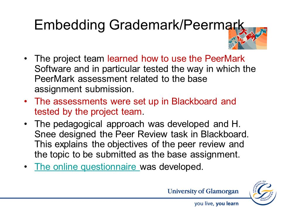 Embedding Grademark/Peermark The project team learned how to use the PeerMark Software and in particular tested the way in which the PeerMark assessment related to the base assignment submission.