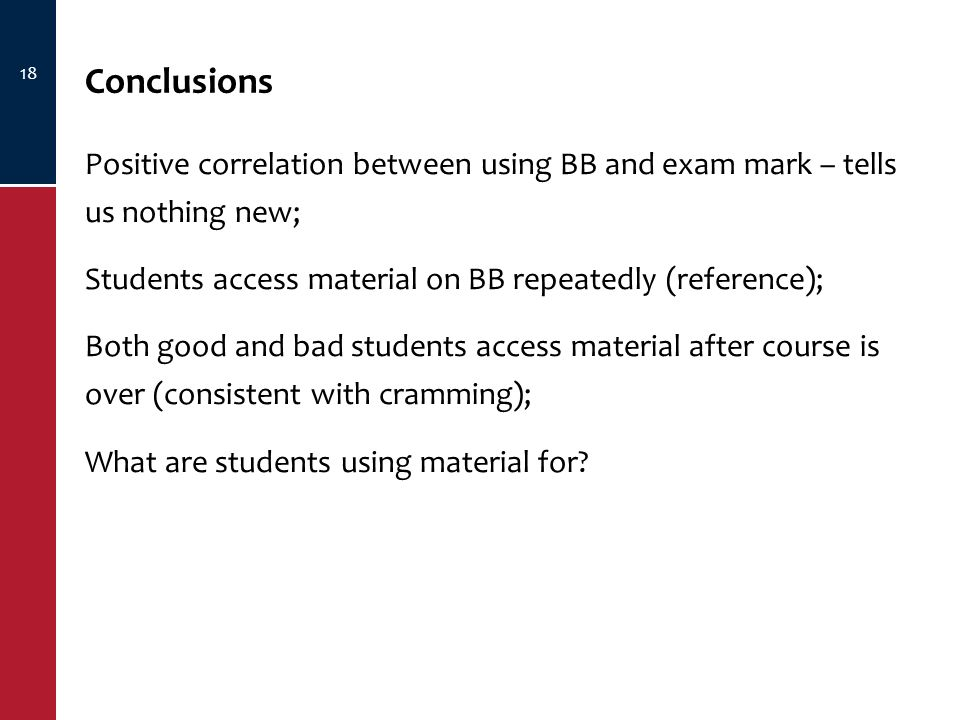 18 Conclusions Positive correlation between using BB and exam mark – tells us nothing new; Students access material on BB repeatedly (reference); Both good and bad students access material after course is over (consistent with cramming); What are students using material for?
