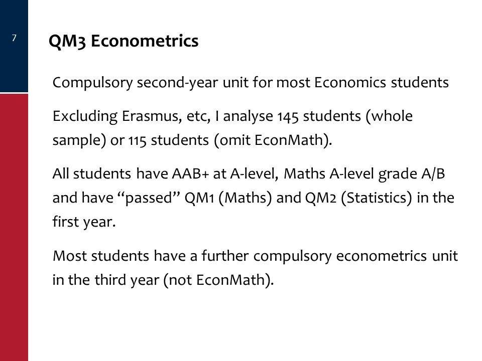 7 QM3 Econometrics Compulsory second-year unit for most Economics students Excluding Erasmus, etc, I analyse 145 students (whole sample) or 115 students (omit EconMath).