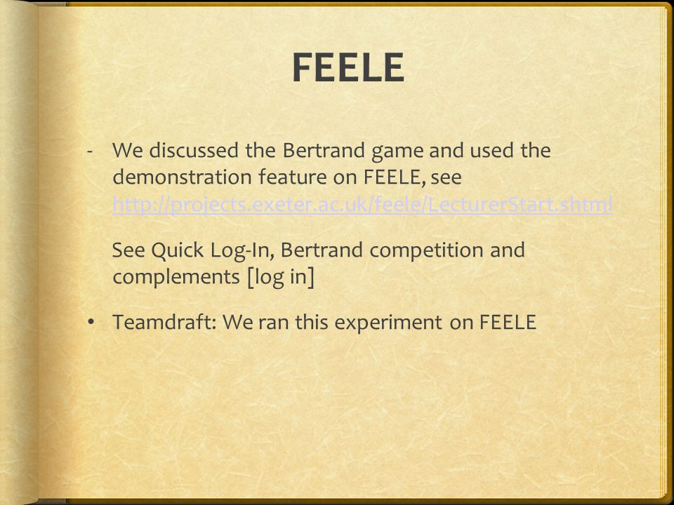 FEELE -We discussed the Bertrand game and used the demonstration feature on FEELE, see http://projects.exeter.ac.uk/feele/LecturerStart.shtml http://projects.exeter.ac.uk/feele/LecturerStart.shtml See Quick Log-In, Bertrand competition and complements [log in] Teamdraft: We ran this experiment on FEELE