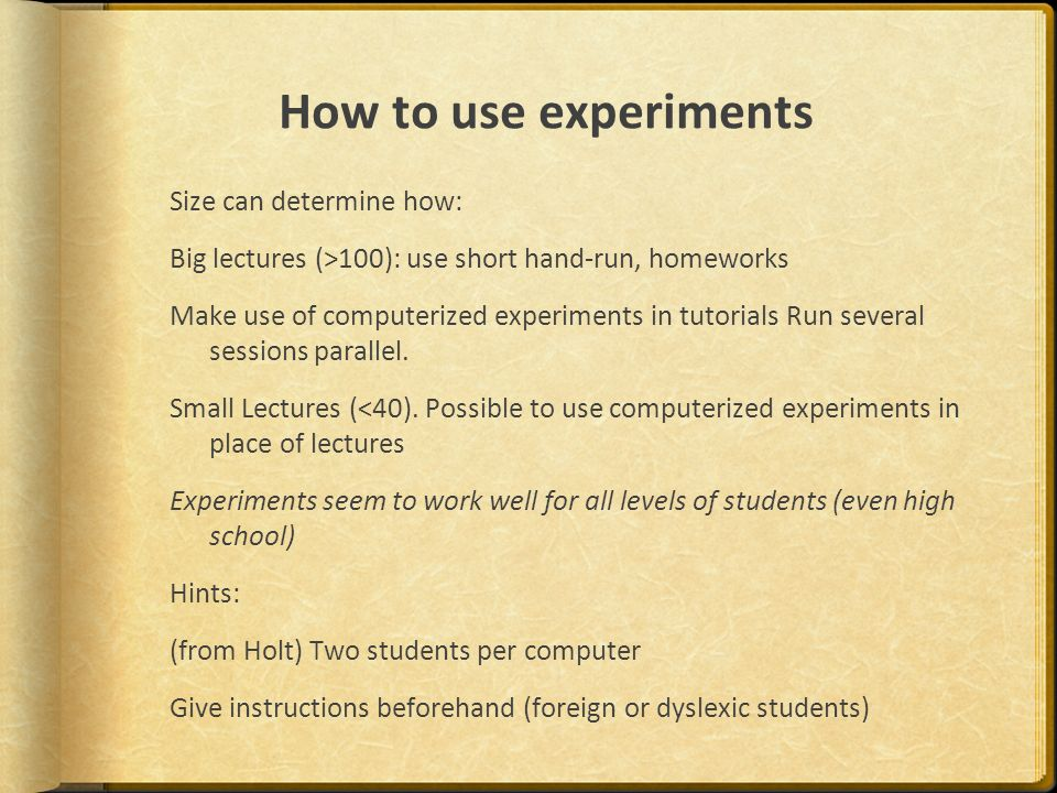 How to use experiments Size can determine how: Big lectures (>100): use short hand-run, homeworks Make use of computerized experiments in tutorials Run several sessions parallel.