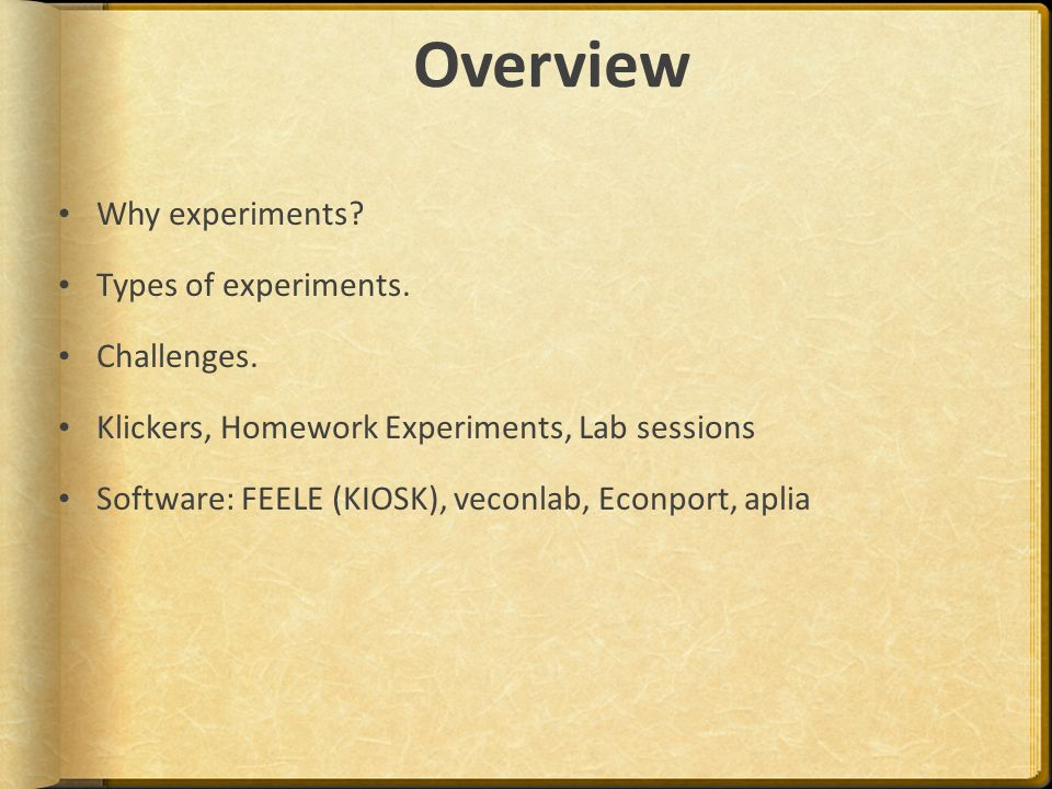 Overview Why experiments? Types of experiments. Challenges. Klickers, Homework Experiments, Lab sessions Software: FEELE (KIOSK), veconlab, Econport,