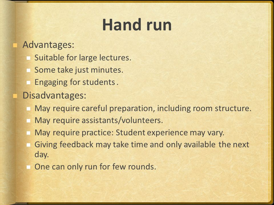 Hand run Advantages: Suitable for large lectures. Some take just minutes.
